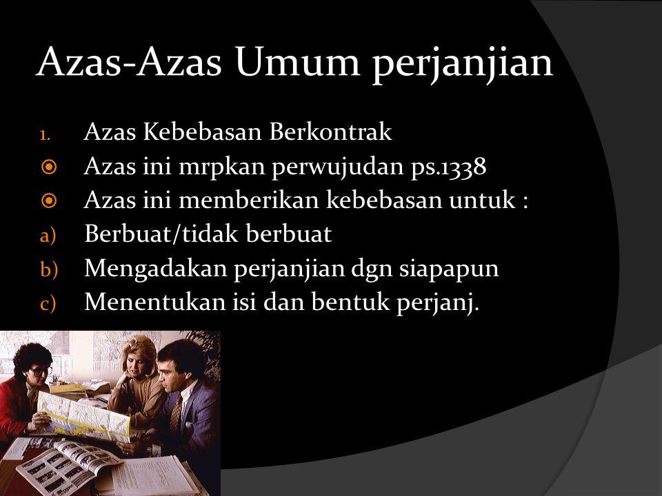 Azas-Azas Umum perjanjian 1. Azas Kebebasan Berkontrak  Azas ini mrpkan perwujudan ps.1338  Azas ini memberikan kebebasan untuk : a) Berbuat/tidak b