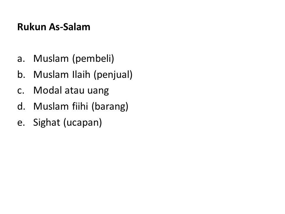 Rukun As-Salam a.Muslam (pembeli) b.Muslam Ilaih (penjual) c.Modal atau uang d.Muslam fiihi (barang) e.Sighat (ucapan)