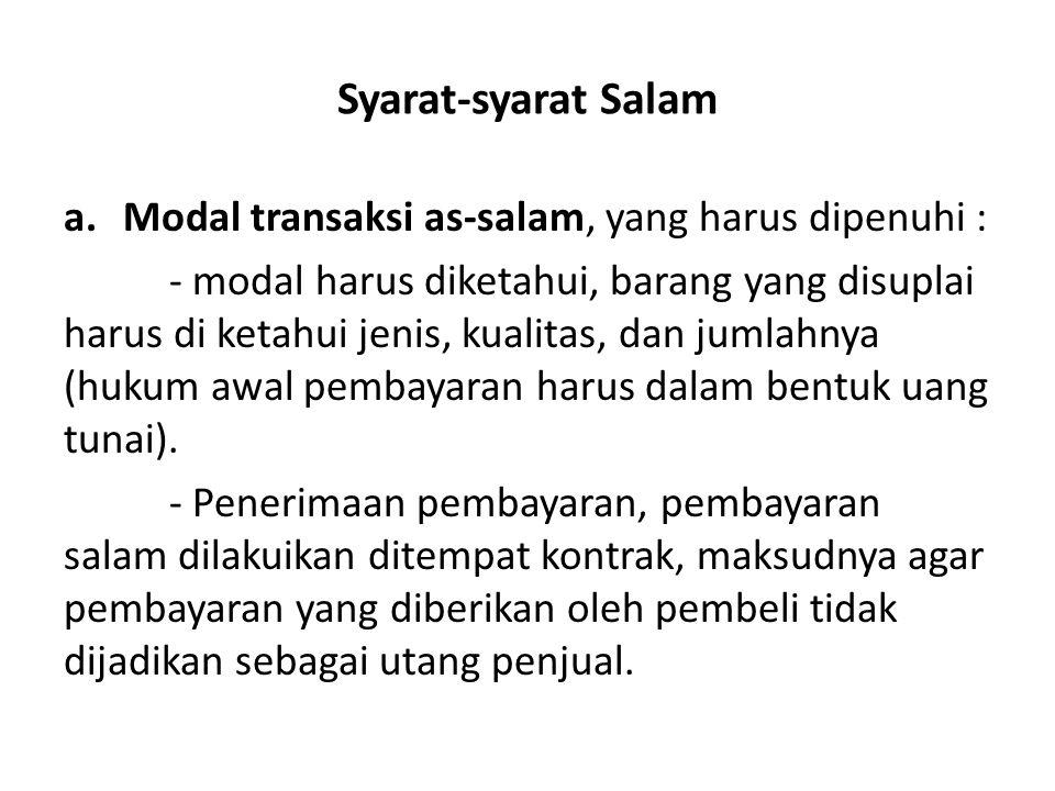 Syarat-syarat Salam a.Modal transaksi as-salam, yang harus dipenuhi : - modal harus diketahui, barang yang disuplai harus di ketahui jenis, kualitas,