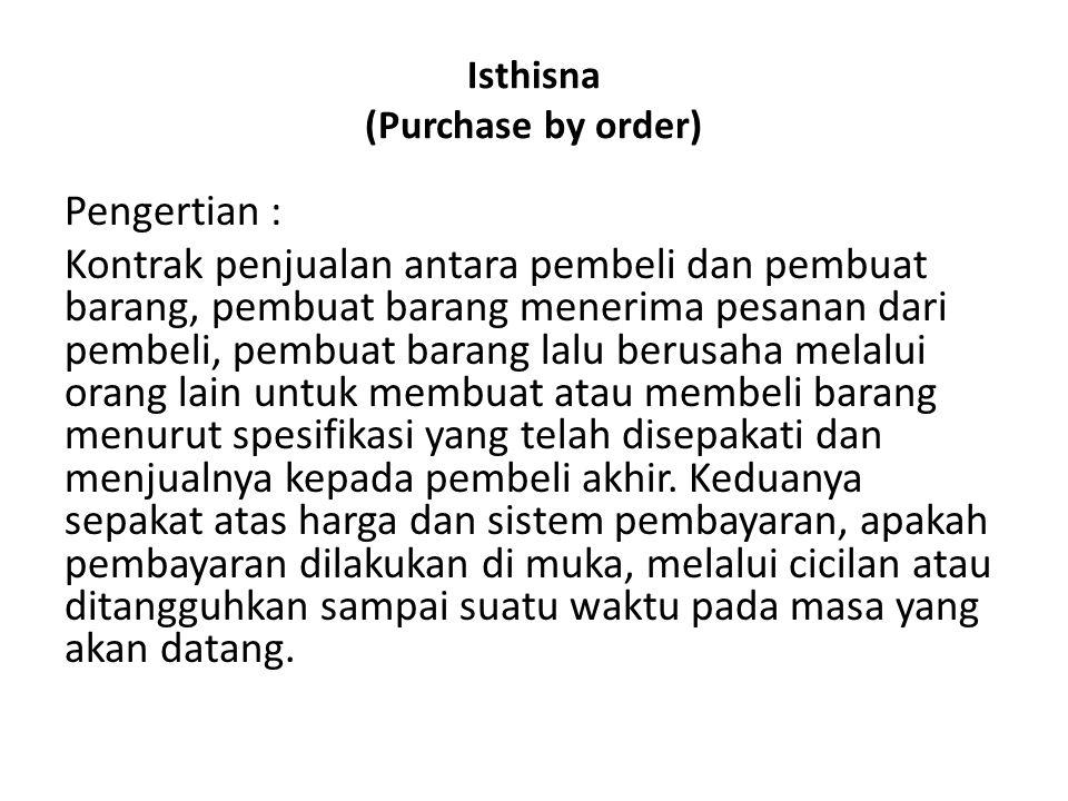 Isthisna (Purchase by order) Pengertian : Kontrak penjualan antara pembeli dan pembuat barang, pembuat barang menerima pesanan dari pembeli, pembuat b