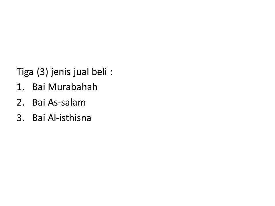 Tiga (3) jenis jual beli : 1.Bai Murabahah 2.Bai As-salam 3.Bai Al-isthisna