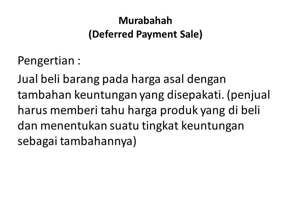 Murabahah (Deferred Payment Sale) Pengertian : Jual beli barang pada harga asal dengan tambahan keuntungan yang disepakati. (penjual harus memberi tah