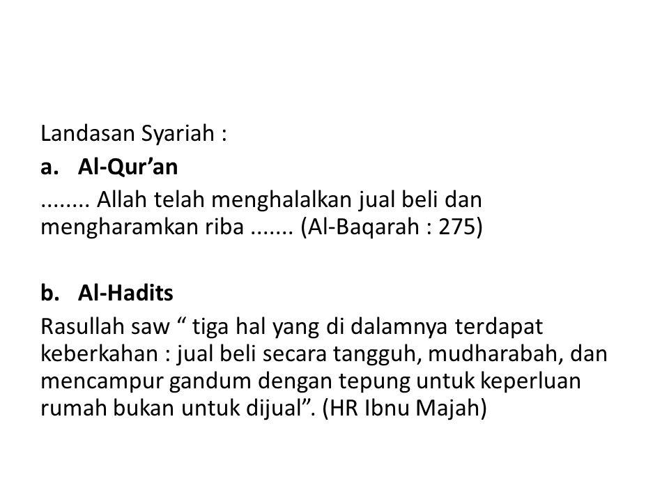 """Landasan Syariah : a.Al-Qur'an........ Allah telah menghalalkan jual beli dan mengharamkan riba....... (Al-Baqarah : 275) b.Al-Hadits Rasullah saw """" t"""