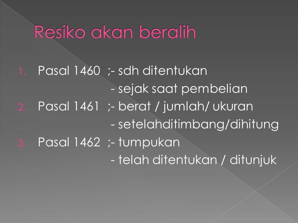 1. Pasal 1460;- sdh ditentukan - sejak saat pembelian 2. Pasal 1461;- berat / jumlah/ ukuran - setelahditimbang/dihitung 3. Pasal 1462;- tumpukan - te