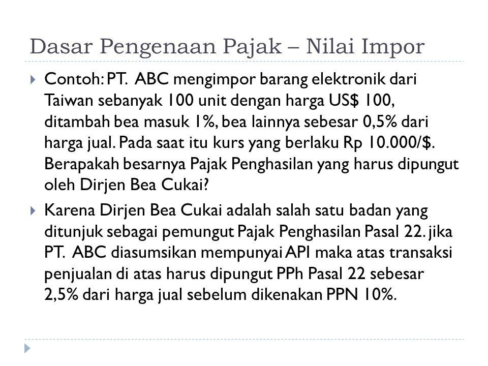 Dasar Pengenaan Pajak – Nilai Impor  Contoh: PT. ABC mengimpor barang elektronik dari Taiwan sebanyak 100 unit dengan harga US$ 100, ditambah bea mas