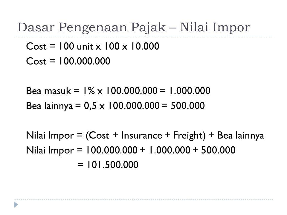 Dasar Pengenaan Pajak – Nilai Impor Cost = 100 unit x 100 x 10.000 Cost = 100.000.000 Bea masuk = 1% x 100.000.000 = 1.000.000 Bea lainnya = 0,5 x 100