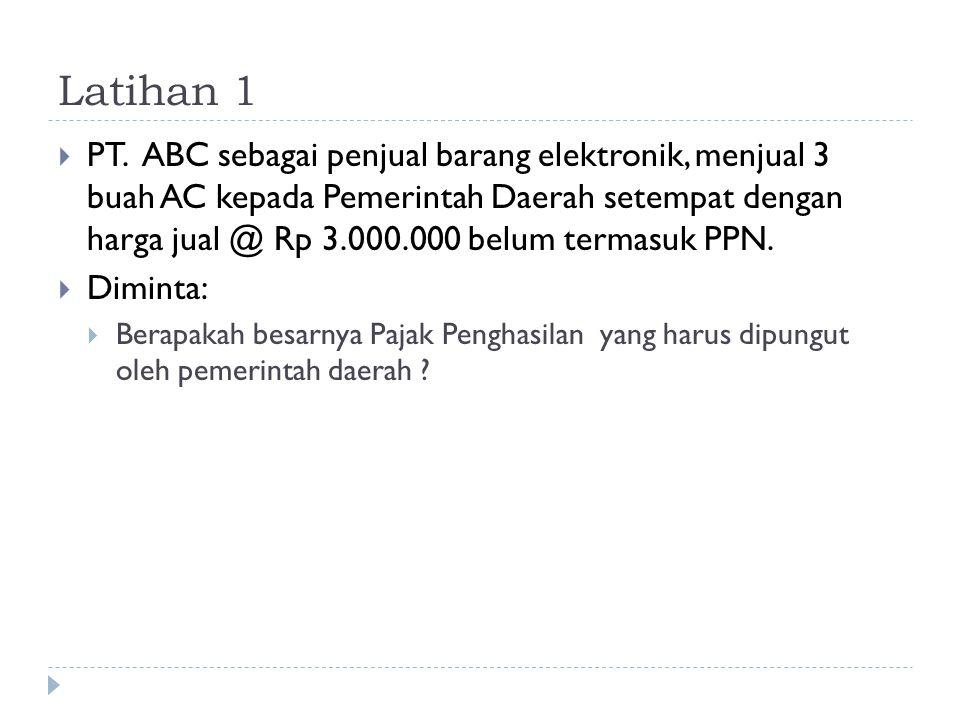 Latihan 1  PT. ABC sebagai penjual barang elektronik, menjual 3 buah AC kepada Pemerintah Daerah setempat dengan harga jual @ Rp 3.000.000 belum term