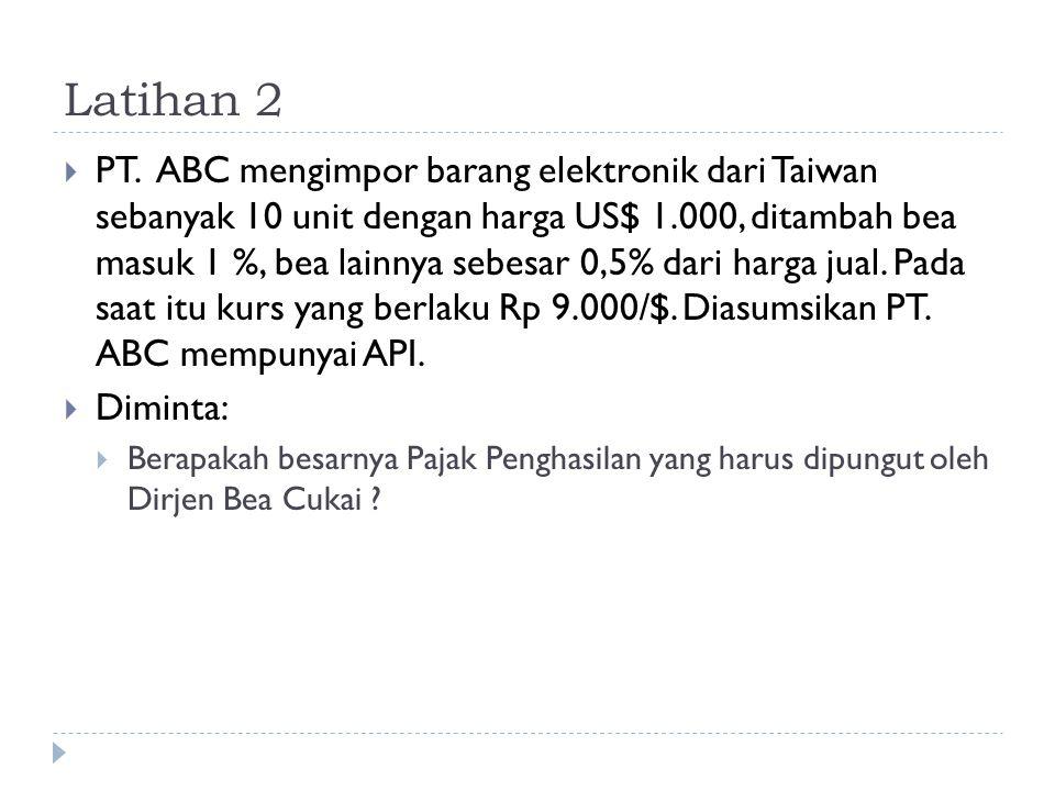 Latihan 2  PT. ABC mengimpor barang elektronik dari Taiwan sebanyak 10 unit dengan harga US$ 1.000, ditambah bea masuk 1 %, bea lainnya sebesar 0,5%