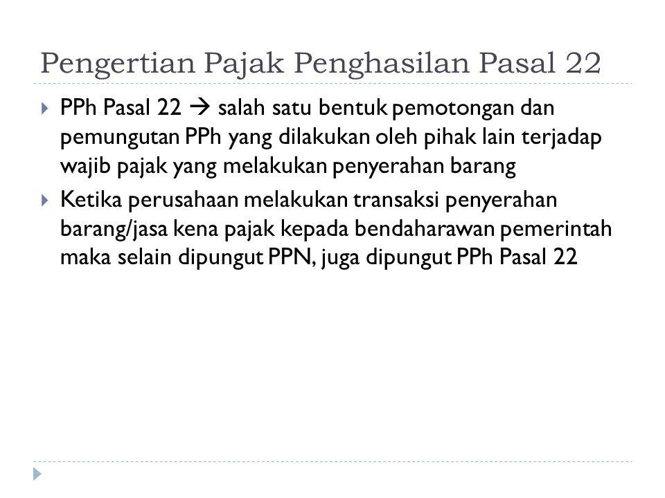 Pengertian Pajak Penghasilan Pasal 22  PPh Pasal 22  salah satu bentuk pemotongan dan pemungutan PPh yang dilakukan oleh pihak lain terjadap wajib p