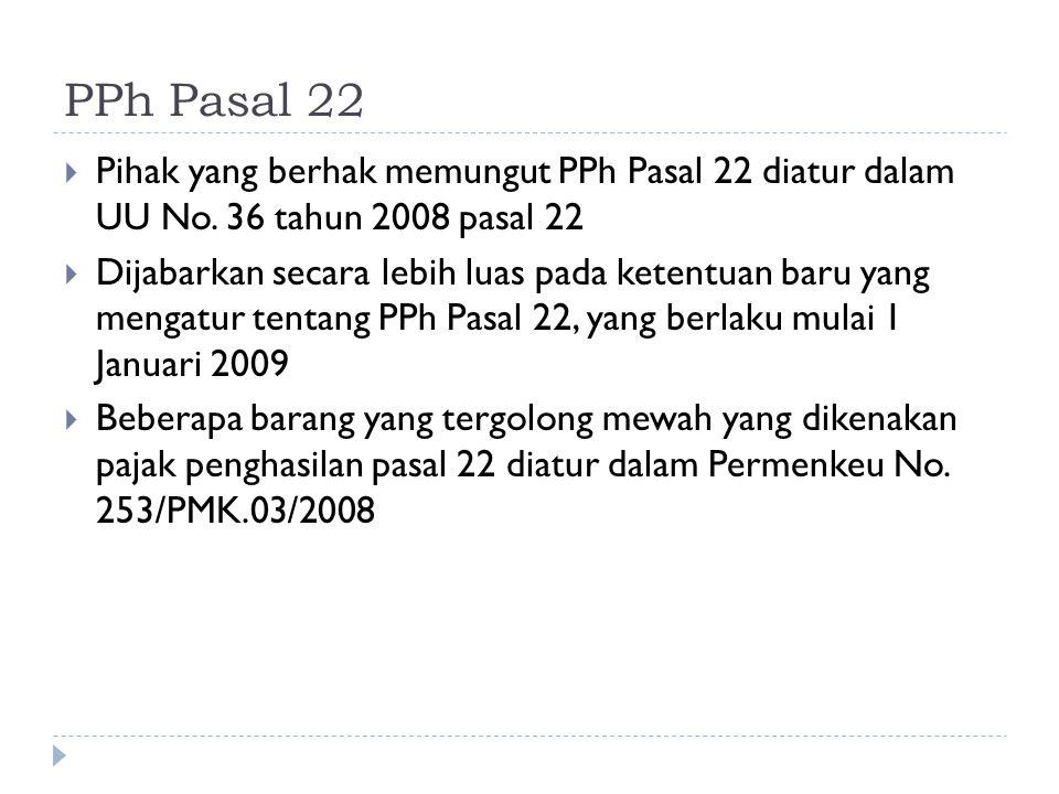 PPh Pasal 22  Pihak yang berhak memungut PPh Pasal 22 diatur dalam UU No. 36 tahun 2008 pasal 22  Dijabarkan secara lebih luas pada ketentuan baru y