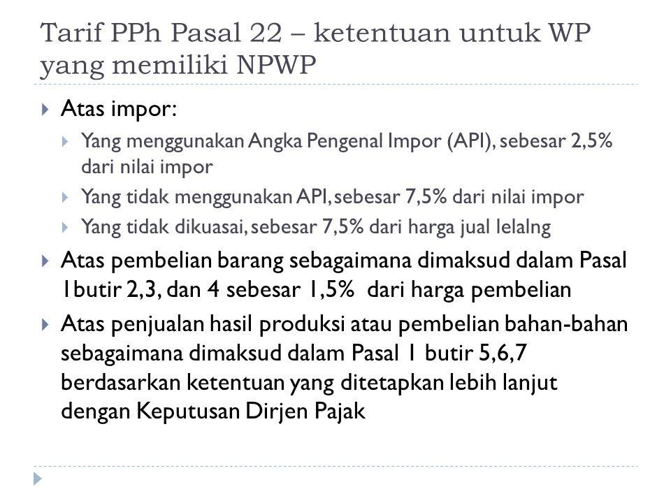Tarif PPh Pasal 22 – bagi WP yang tidak memiliki NPWP  Ketentuan bagi WP yang tidak tidak mempunyai NPWP akan lebih tinggi 100% dari tarif pajak semula jika mempunyai NPWP  Misalnya, suatu transaksi terutang PPh Pasal 22 sebesar 1,5% dari harga jual tidak termasuk PPN, bagi WP yang tidak ber-NPWP akan dipungut PPh Pasal 22 dengan tarif 2x lipat (lebih tinggi 100%) yaitu sebesar 3%