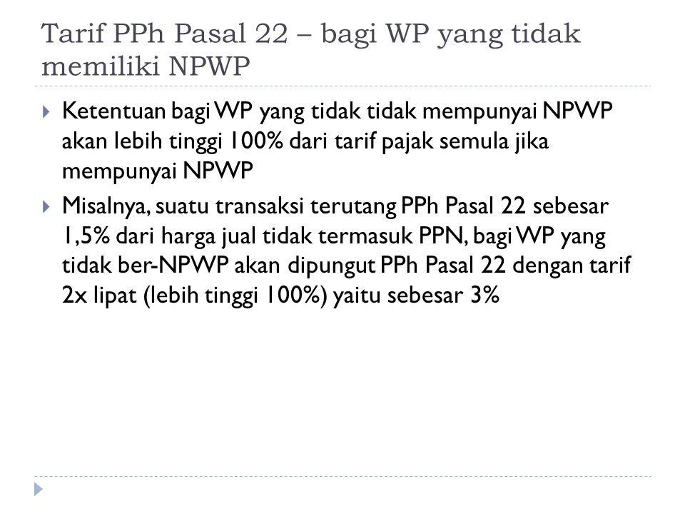 Tarif PPh Pasal 22 – bagi WP yang tidak memiliki NPWP  Ketentuan bagi WP yang tidak tidak mempunyai NPWP akan lebih tinggi 100% dari tarif pajak semu