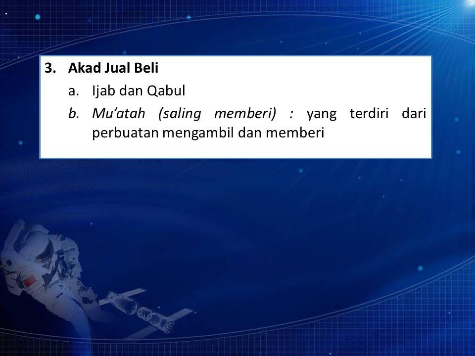 3.Akad Jual Beli a.Ijab dan Qabul b.Mu'atah (saling memberi) : yang terdiri dari perbuatan mengambil dan memberi