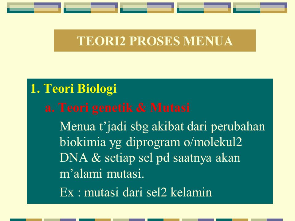 TEORI2 PROSES MENUA 1. Teori Biologi a. Teori genetik & Mutasi Menua t'jadi sbg akibat dari perubahan biokimia yg diprogram o/molekul2 DNA & setiap se
