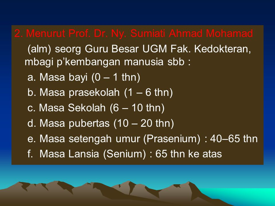 2. Menurut Prof. Dr. Ny. Sumiati Ahmad Mohamad (alm) seorg Guru Besar UGM Fak. Kedokteran, mbagi p'kembangan manusia sbb : a. Masa bayi (0 – 1 thn) b.