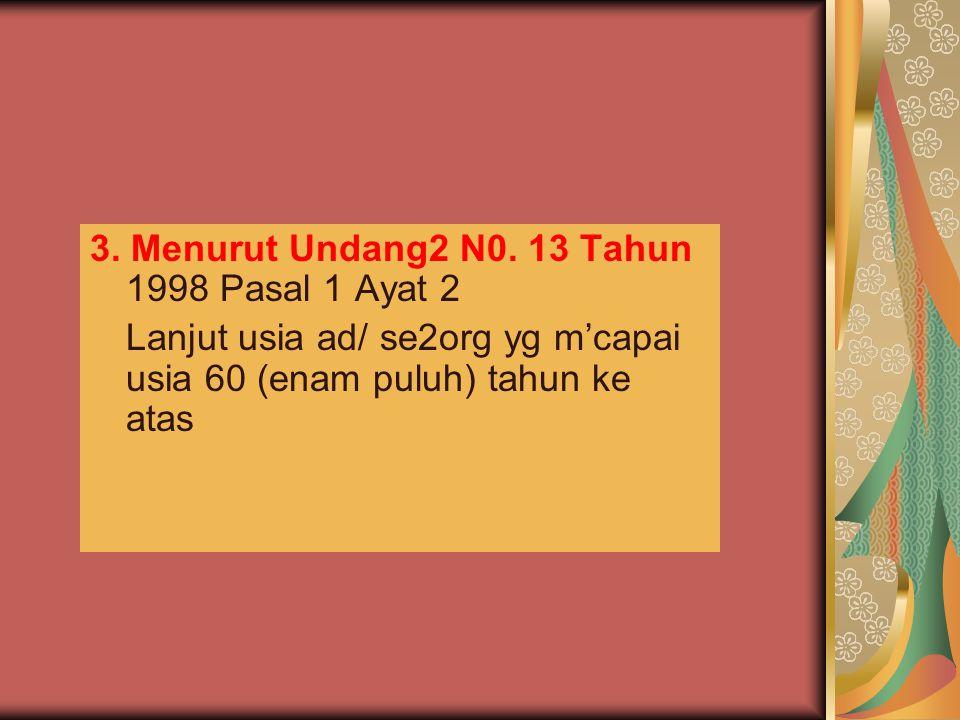 3. Menurut Undang2 N0. 13 Tahun 1998 Pasal 1 Ayat 2 Lanjut usia ad/ se2org yg m'capai usia 60 (enam puluh) tahun ke atas