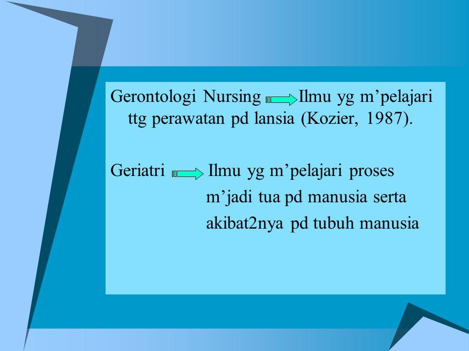 Gerontologi Nursing Ilmu yg m'pelajari ttg perawatan pd lansia (Kozier, 1987). Geriatri Ilmu yg m'pelajari proses m'jadi tua pd manusia serta akibat2n