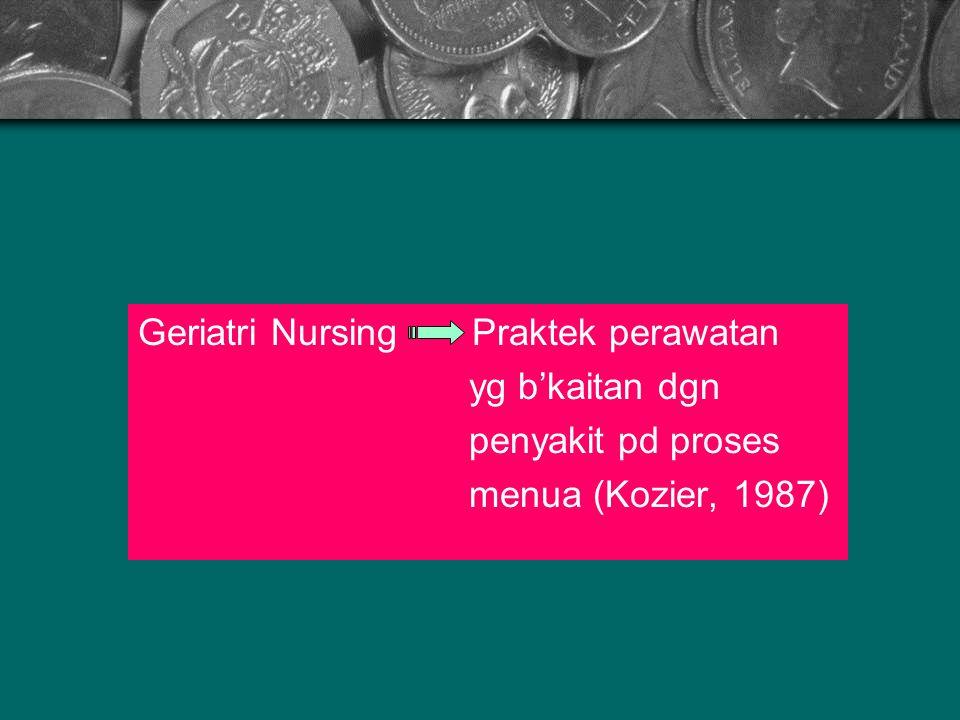 Geriatri Nursing Praktek perawatan yg b'kaitan dgn penyakit pd proses menua (Kozier, 1987)