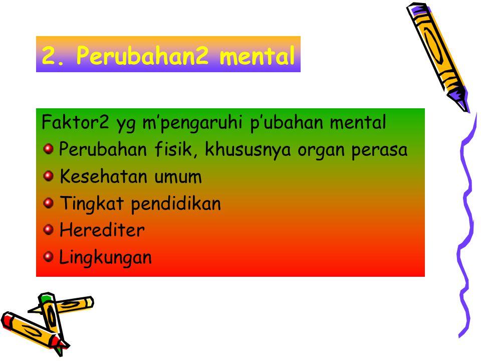 2. Perubahan2 mental Faktor2 yg m'pengaruhi p'ubahan mental Perubahan fisik, khususnya organ perasa Kesehatan umum Tingkat pendidikan Herediter Lingku