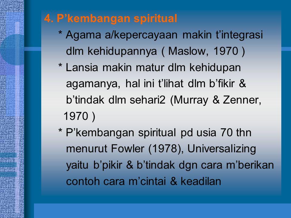 4. P'kembangan spiritual * Agama a/kepercayaan makin t'integrasi dlm kehidupannya ( Maslow, 1970 ) * Lansia makin matur dlm kehidupan agamanya, hal in
