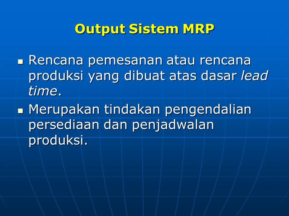 Output Sistem MRP Rencana pemesanan atau rencana produksi yang dibuat atas dasar lead time. Rencana pemesanan atau rencana produksi yang dibuat atas d