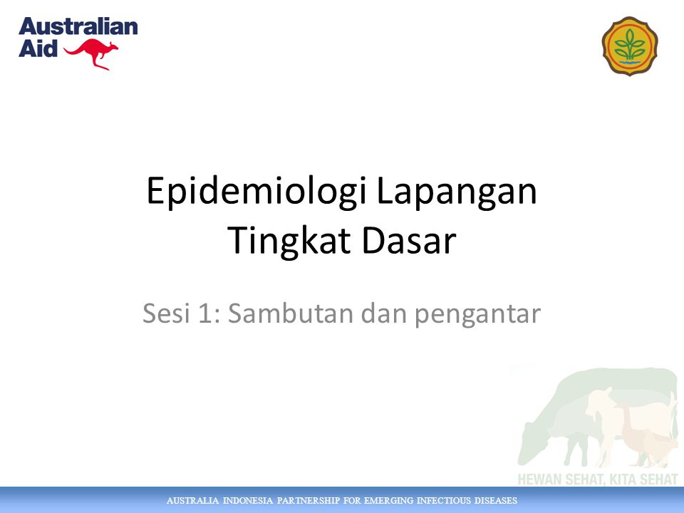AUSTRALIA INDONESIA PARTNERSHIP FOR EMERGING INFECTIOUS DISEASES Epidemiologi Lapangan Tingkat Dasar Sesi 1: Sambutan dan pengantar