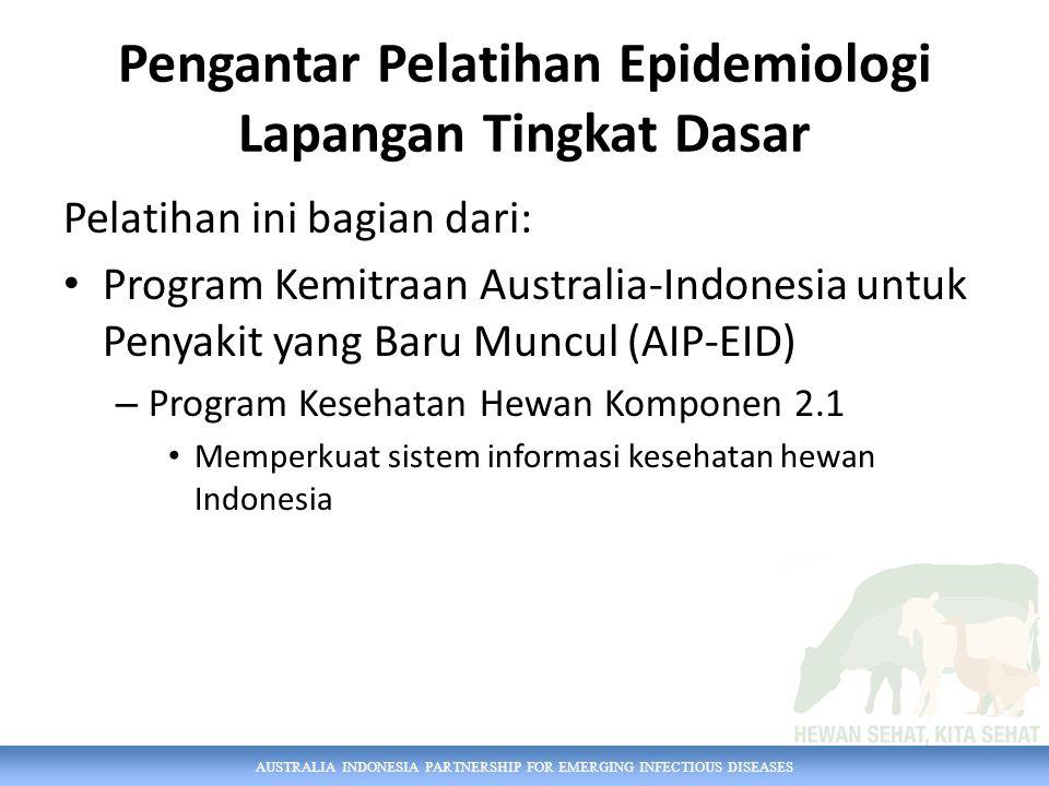 Pengantar Pelatihan Epidemiologi Lapangan Tingkat Dasar Pelatihan ini bagian dari: Program Kemitraan Australia-Indonesia untuk Penyakit yang Baru Muncul (AIP-EID) – Program Kesehatan Hewan Komponen 2.1 Memperkuat sistem informasi kesehatan hewan Indonesia