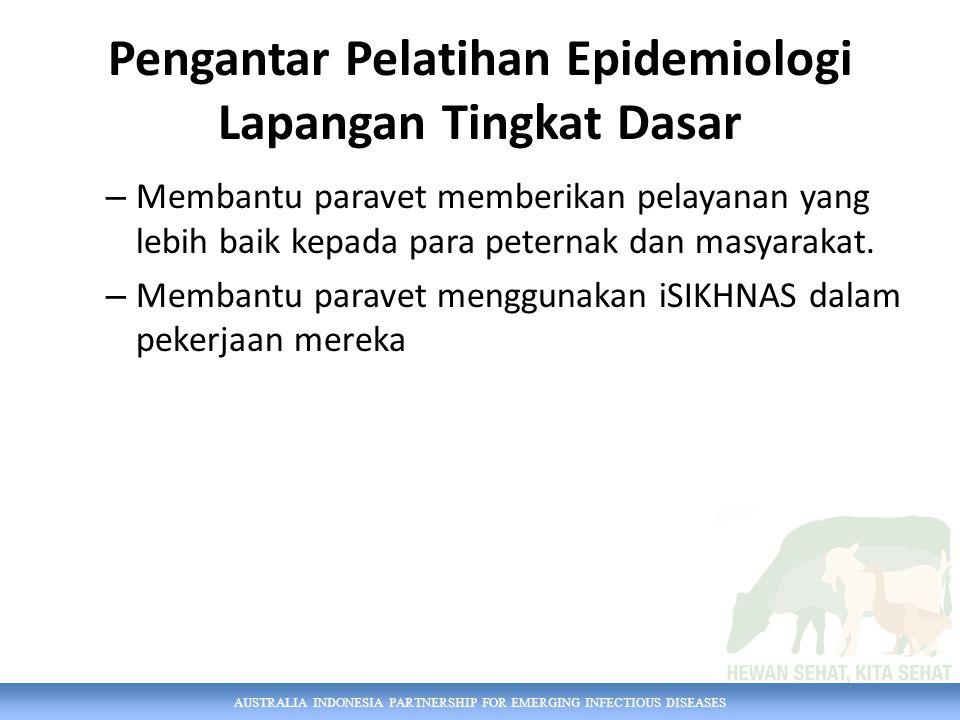 AUSTRALIA INDONESIA PARTNERSHIP FOR EMERGING INFECTIOUS DISEASES Pengantar Pelatihan Epidemiologi Lapangan Tingkat Dasar – Membantu paravet memberikan pelayanan yang lebih baik kepada para peternak dan masyarakat.