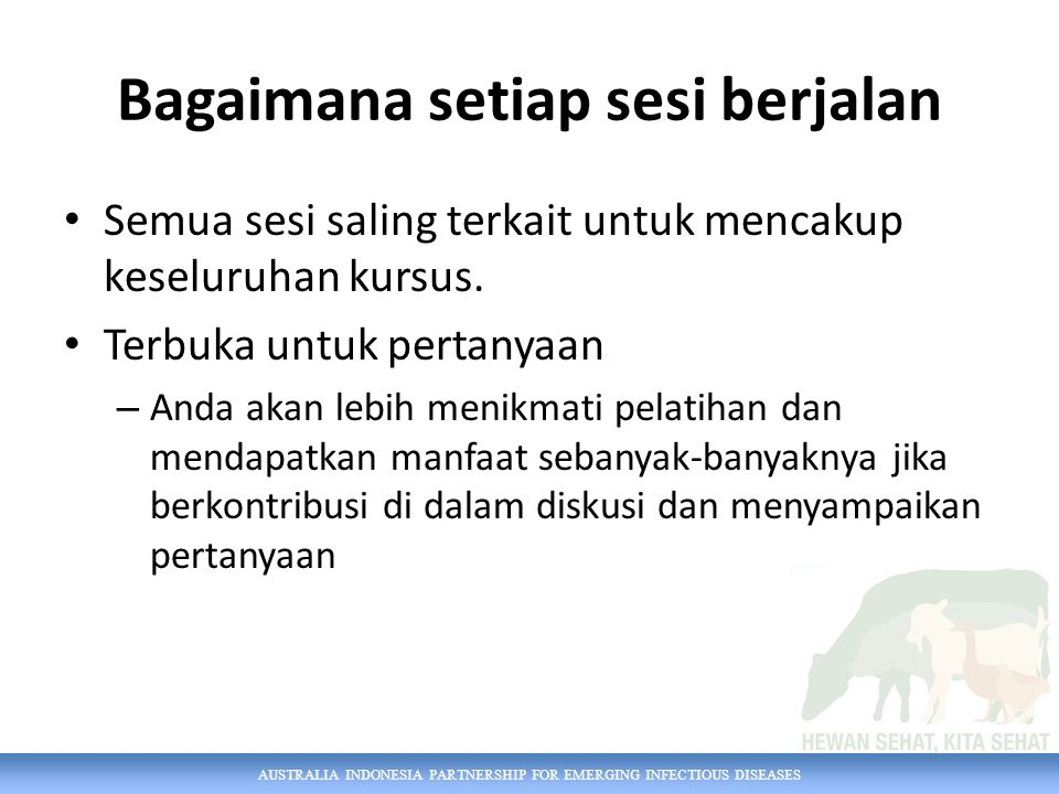 AUSTRALIA INDONESIA PARTNERSHIP FOR EMERGING INFECTIOUS DISEASES Di akhir pelatihan… Anda akan mempelajari bagaimana menerapkan keterampilan epidemiologi dan kemampuan klinis veteriner untuk memberikan pelayanan terbaik bagi ternak dan pemiliknya.
