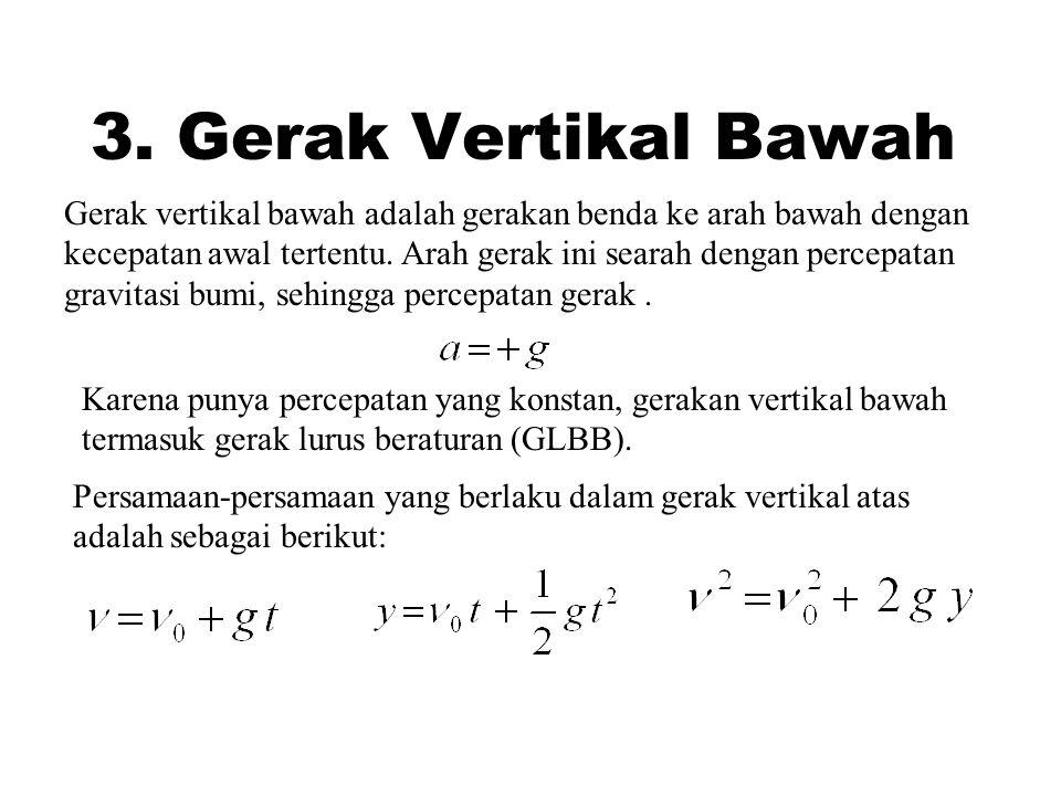 3. Gerak Vertikal Bawah Gerak vertikal bawah adalah gerakan benda ke arah bawah dengan kecepatan awal tertentu. Arah gerak ini searah dengan percepata
