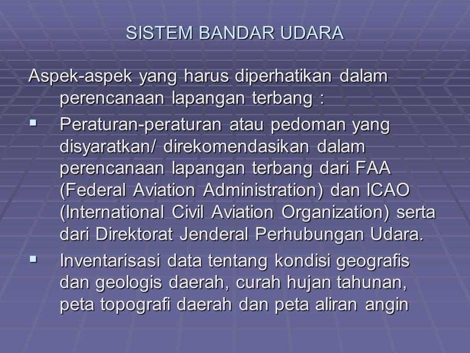 SISTEM BANDAR UDARA Aspek-aspek yang harus diperhatikan dalam perencanaan lapangan terbang :  Peraturan-peraturan atau pedoman yang disyaratkan/ direkomendasikan dalam perencanaan lapangan terbang dari FAA (Federal Aviation Administration) dan ICAO (International Civil Aviation Organization) serta dari Direktorat Jenderal Perhubungan Udara.