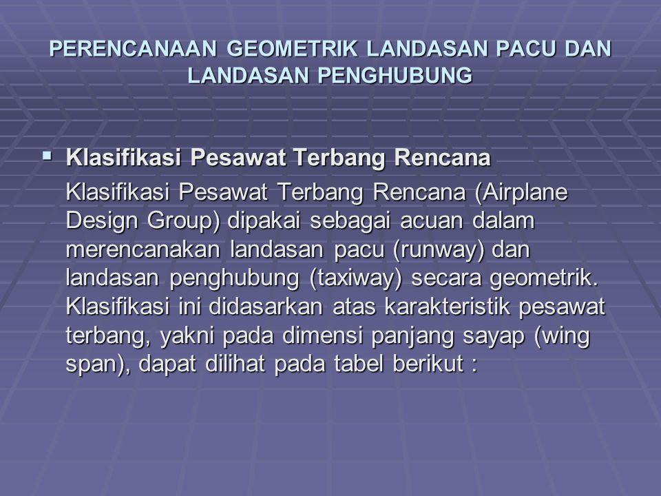PERENCANAAN GEOMETRIK LANDASAN PACU DAN LANDASAN PENGHUBUNG  Klasifikasi Pesawat Terbang Rencana Klasifikasi Pesawat Terbang Rencana (Airplane Design Group) dipakai sebagai acuan dalam merencanakan landasan pacu (runway) dan landasan penghubung (taxiway) secara geometrik.