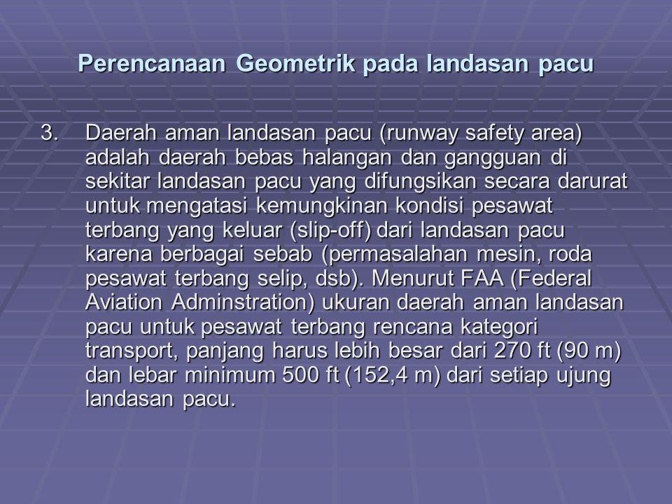 Perencanaan Geometrik pada landasan pacu 3.Daerah aman landasan pacu (runway safety area) adalah daerah bebas halangan dan gangguan di sekitar landasa