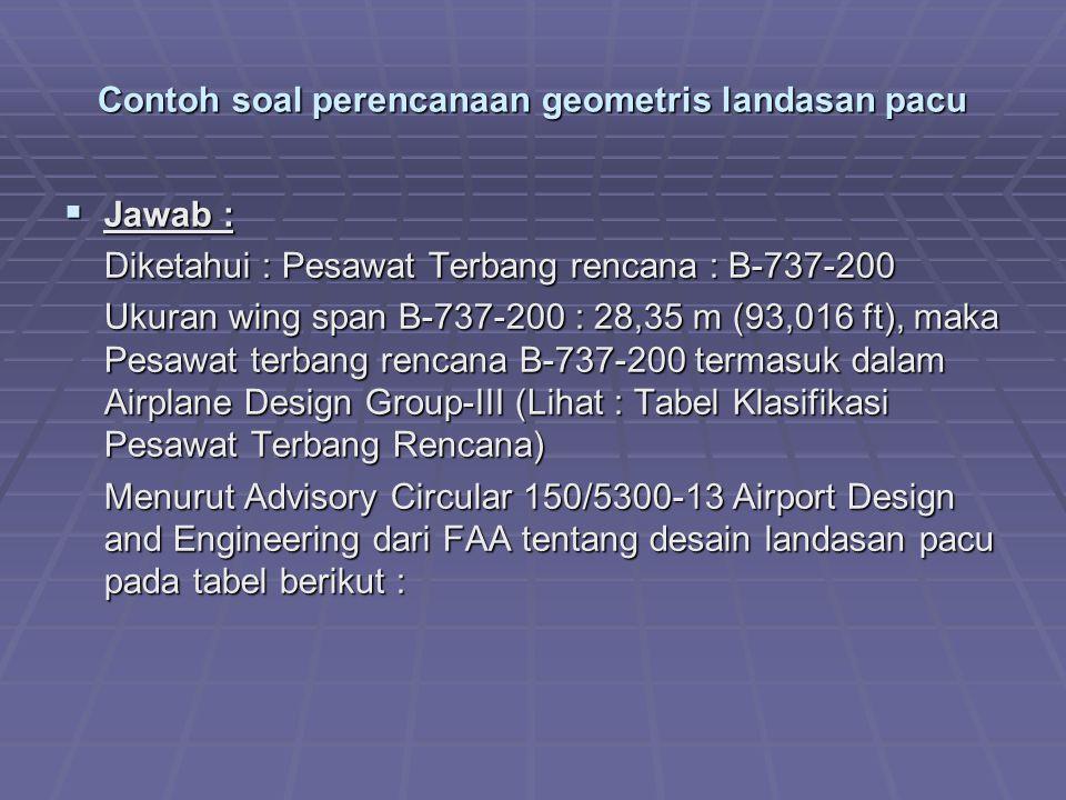 Contoh soal perencanaan geometris landasan pacu  Jawab : Diketahui : Pesawat Terbang rencana : B-737-200 Ukuran wing span B-737-200 : 28,35 m (93,016 ft), maka Pesawat terbang rencana B-737-200 termasuk dalam Airplane Design Group-III (Lihat : Tabel Klasifikasi Pesawat Terbang Rencana) Menurut Advisory Circular 150/5300-13 Airport Design and Engineering dari FAA tentang desain landasan pacu pada tabel berikut :