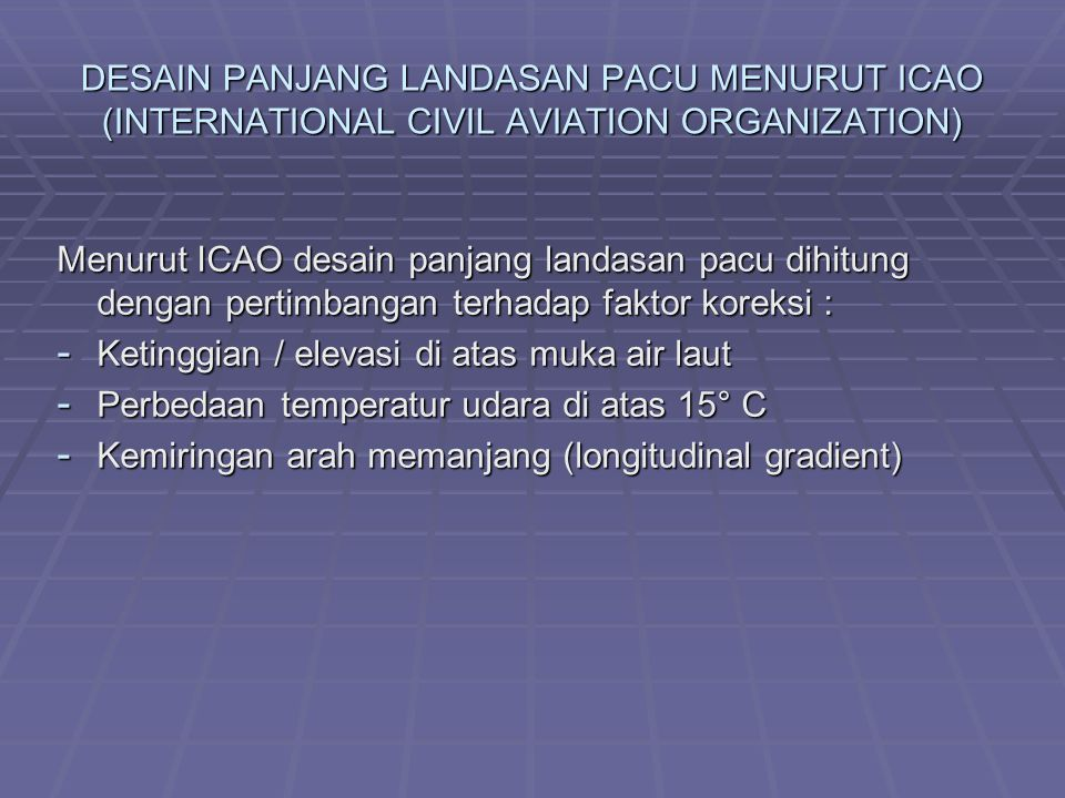 DESAIN PANJANG LANDASAN PACU MENURUT ICAO (INTERNATIONAL CIVIL AVIATION ORGANIZATION) Menurut ICAO desain panjang landasan pacu dihitung dengan pertimbangan terhadap faktor koreksi : - Ketinggian / elevasi di atas muka air laut - Perbedaan temperatur udara di atas 15° C - Kemiringan arah memanjang (longitudinal gradient)