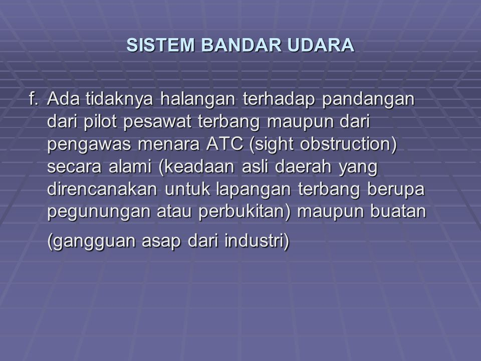 SISTEM BANDAR UDARA f.Ada tidaknya halangan terhadap pandangan dari pilot pesawat terbang maupun dari pengawas menara ATC (sight obstruction) secara alami (keadaan asli daerah yang direncanakan untuk lapangan terbang berupa pegunungan atau perbukitan) maupun buatan (gangguan asap dari industri)