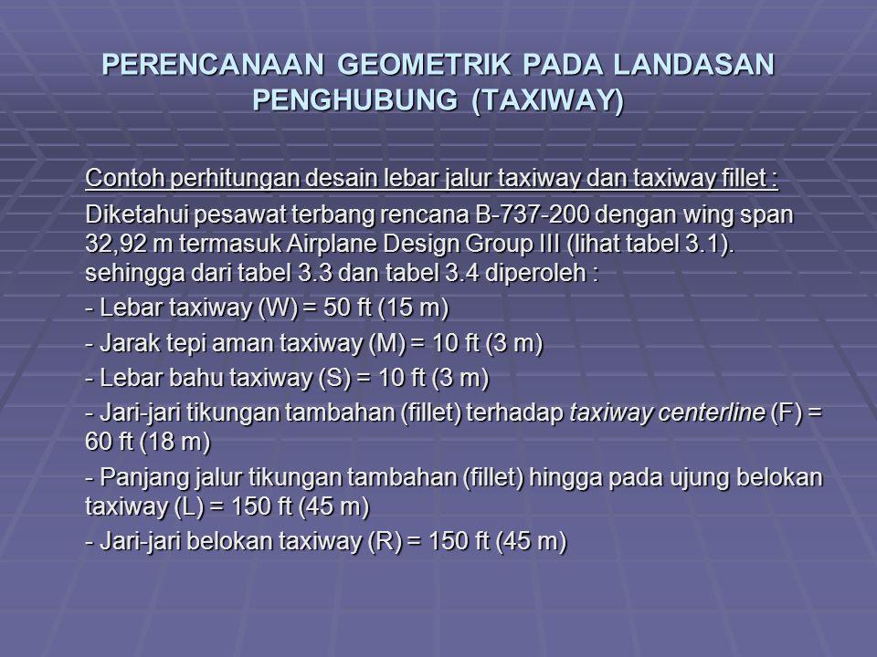 PERENCANAAN GEOMETRIK PADA LANDASAN PENGHUBUNG (TAXIWAY) Contoh perhitungan desain lebar jalur taxiway dan taxiway fillet : Diketahui pesawat terbang rencana B-737-200 dengan wing span 32,92 m termasuk Airplane Design Group III (lihat tabel 3.1).