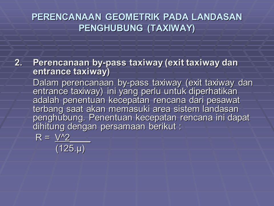 PERENCANAAN GEOMETRIK PADA LANDASAN PENGHUBUNG (TAXIWAY) 2.Perencanaan by-pass taxiway (exit taxiway dan entrance taxiway) Dalam perencanaan by-pass t