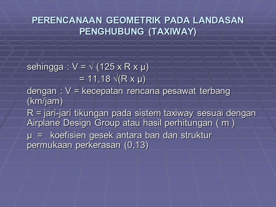 PERENCANAAN GEOMETRIK PADA LANDASAN PENGHUBUNG (TAXIWAY) sehingga : V = √ (125 x R x µ) = 11,18 √(R x µ) = 11,18 √(R x µ) dengan : V = kecepatan rencana pesawat terbang (km/jam) R = jari-jari tikungan pada sistem taxiway sesuai dengan Airplane Design Group atau hasil perhitungan ( m ) µ = koefisien gesek antara ban dan struktur permukaan perkerasan (0,13)