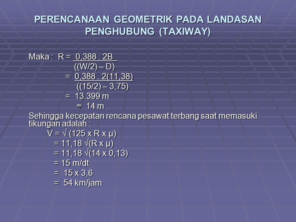 PERENCANAAN GEOMETRIK PADA LANDASAN PENGHUBUNG (TAXIWAY) Maka : R = 0,388. 2B_ ((W/2) – D) ((W/2) – D) = 0,388. 2(11,38) = 0,388. 2(11,38) ((15/2) – 3