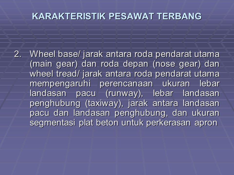 KARAKTERISTIK PESAWAT TERBANG 2.Wheel base/ jarak antara roda pendarat utama (main gear) dan roda depan (nose gear) dan wheel tread/ jarak antara roda