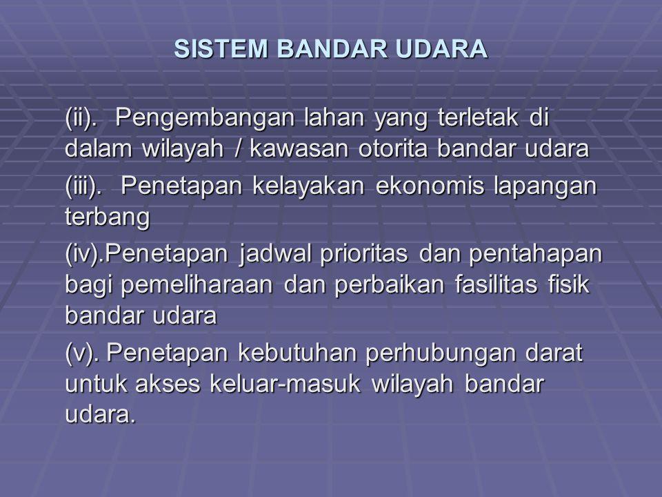 SISTEM BANDAR UDARA (ii). Pengembangan lahan yang terletak di dalam wilayah / kawasan otorita bandar udara (iii). Penetapan kelayakan ekonomis lapanga