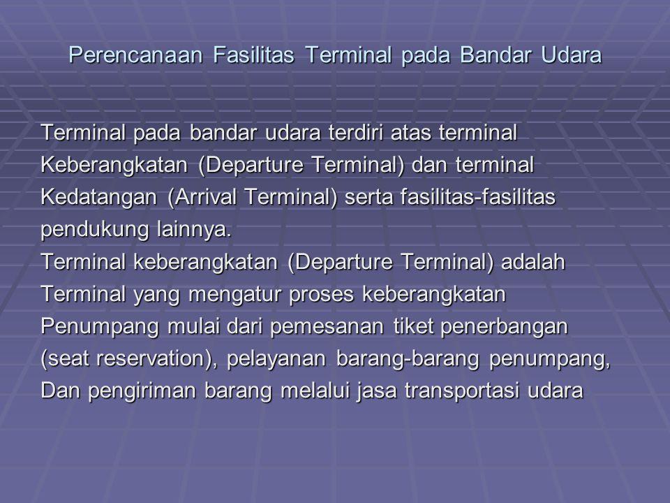 Perencanaan Fasilitas Terminal pada Bandar Udara Terminal pada bandar udara terdiri atas terminal Keberangkatan (Departure Terminal) dan terminal Kedatangan (Arrival Terminal) serta fasilitas-fasilitas pendukung lainnya.