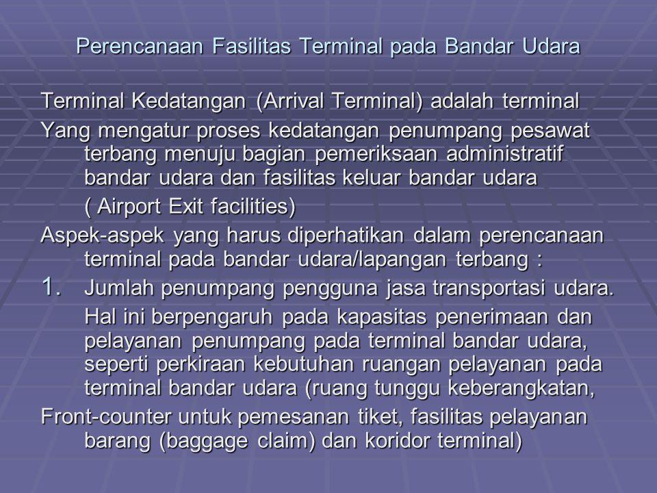 Perencanaan Fasilitas Terminal pada Bandar Udara Terminal Kedatangan (Arrival Terminal) adalah terminal Yang mengatur proses kedatangan penumpang pesawat terbang menuju bagian pemeriksaan administratif bandar udara dan fasilitas keluar bandar udara ( Airport Exit facilities) Aspek-aspek yang harus diperhatikan dalam perencanaan terminal pada bandar udara/lapangan terbang : 1.