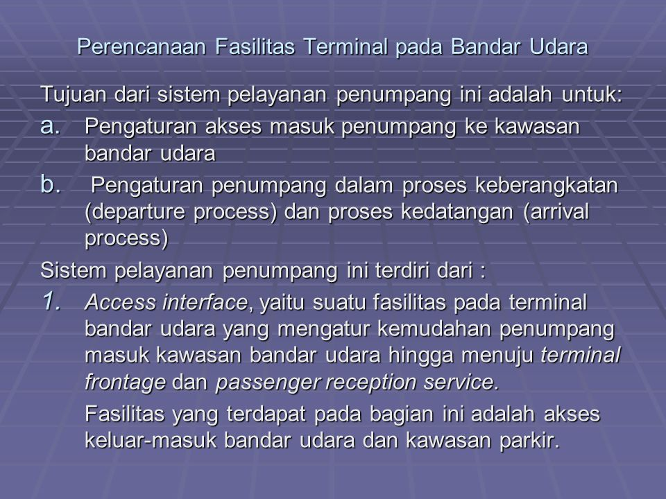 Perencanaan Fasilitas Terminal pada Bandar Udara Tujuan dari sistem pelayanan penumpang ini adalah untuk: a. Pengaturan akses masuk penumpang ke kawas