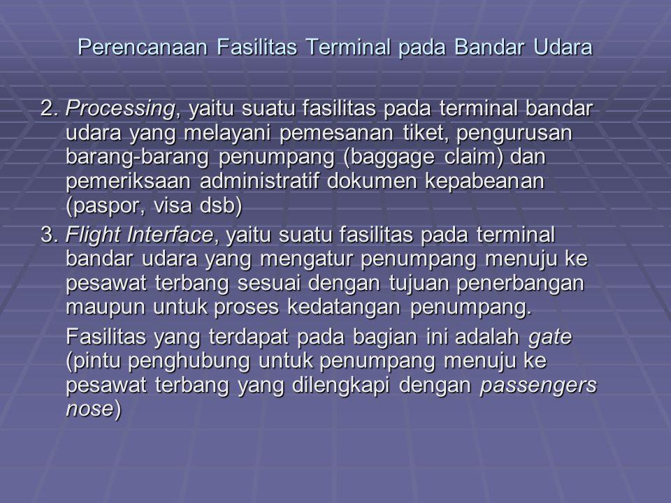 Perencanaan Fasilitas Terminal pada Bandar Udara 2. Processing, yaitu suatu fasilitas pada terminal bandar udara yang melayani pemesanan tiket, pengur