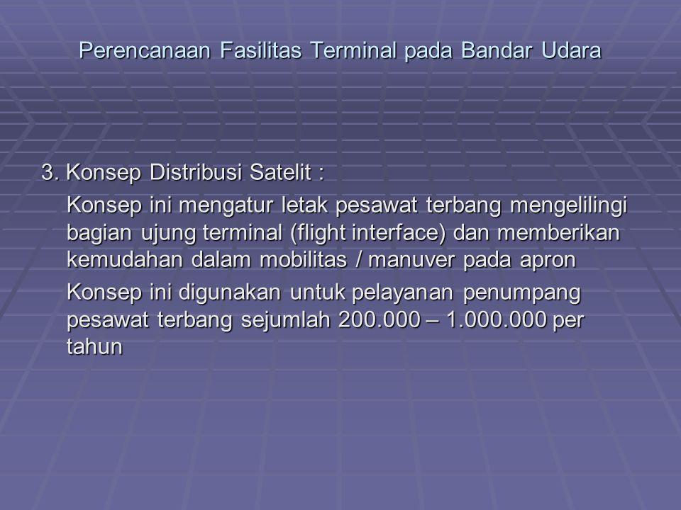 Perencanaan Fasilitas Terminal pada Bandar Udara 3. Konsep Distribusi Satelit : Konsep ini mengatur letak pesawat terbang mengelilingi bagian ujung te