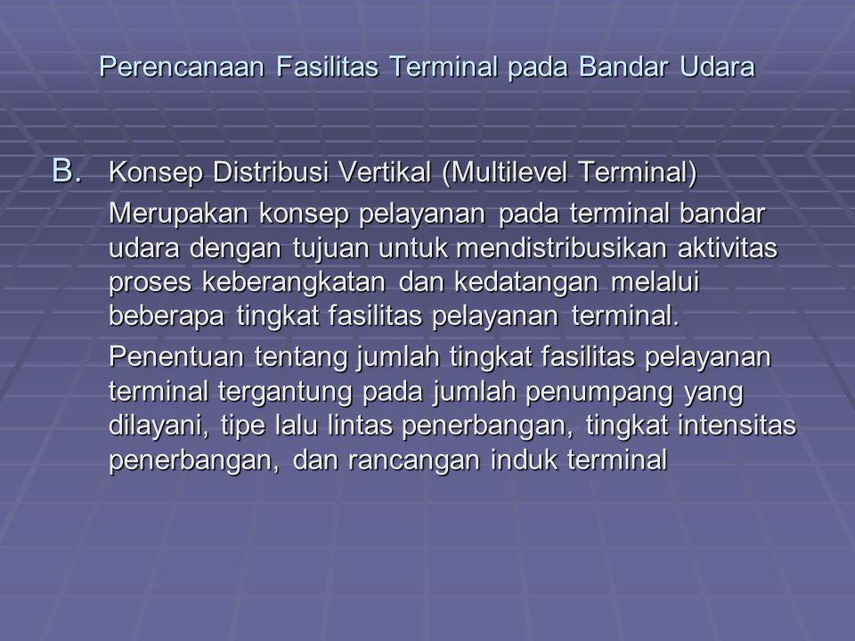 Perencanaan Fasilitas Terminal pada Bandar Udara B. Konsep Distribusi Vertikal (Multilevel Terminal) Merupakan konsep pelayanan pada terminal bandar u