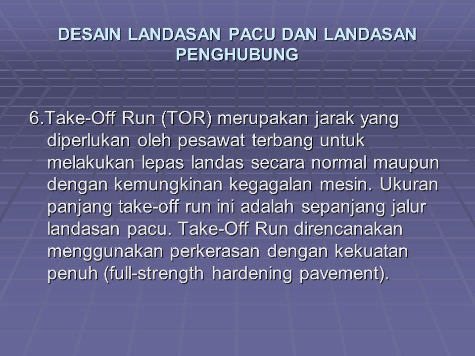 DESAIN LANDASAN PACU DAN LANDASAN PENGHUBUNG 6.Take-Off Run (TOR) merupakan jarak yang diperlukan oleh pesawat terbang untuk melakukan lepas landas se
