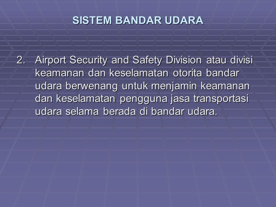 SISTEM BANDAR UDARA 2.Airport Security and Safety Division atau divisi keamanan dan keselamatan otorita bandar udara berwenang untuk menjamin keamanan dan keselamatan pengguna jasa transportasi udara selama berada di bandar udara.